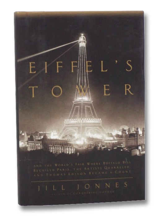 Eiffel's Tower: And the World's Fair Where Buffalo Bill Beguiled Paris, the Artists Quarreled, and Thomas Edison Became a Count, Jonnes, Jill