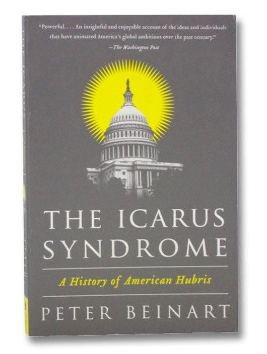 The Icarus Syndrome: A History of American Hubris, Beinart, Peter