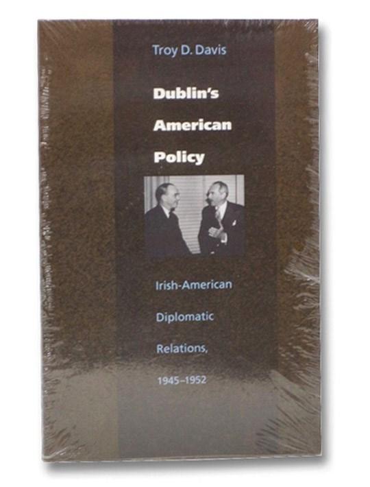 Dublin's American Policy: Irish-American Diplomatic Relations, 1945-1952, Davis, Troy D.