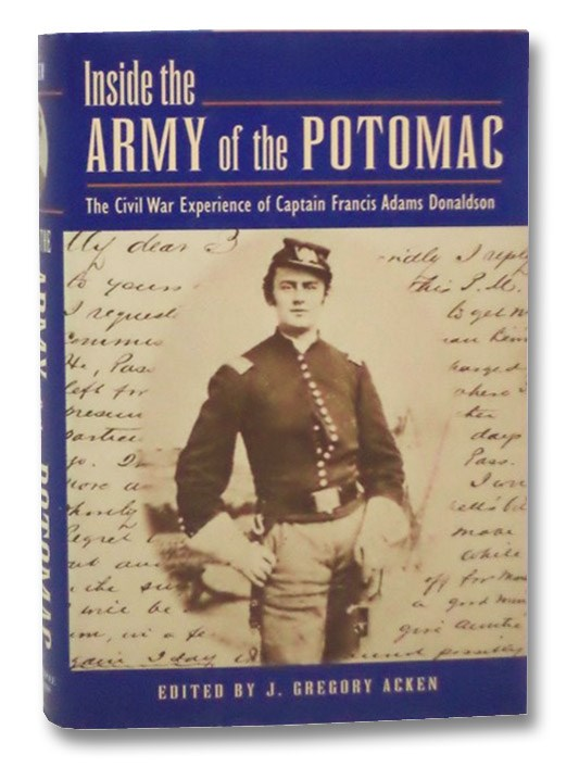 Inside the Army of the Potomac: The Civil War Experience of Captain Francis Adams Donaldson, Donaldson, Francis Adams; Acken, J. Gregory (Editor)