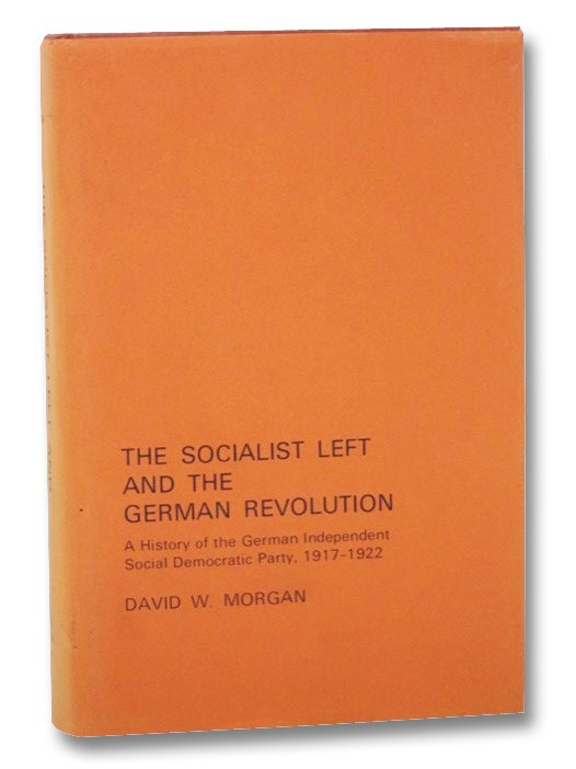 The Socialist Left and the German Revolution: A History of the German Independent Social Democratic Party, 1917-1922, Morgan, David W.
