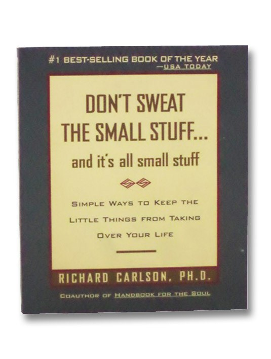 Don't Sweat the Small Stuff... and It's All Small Stuff: Simple Ways to Keep the Little Things From Taking Over Your Life, Carlson, Richard