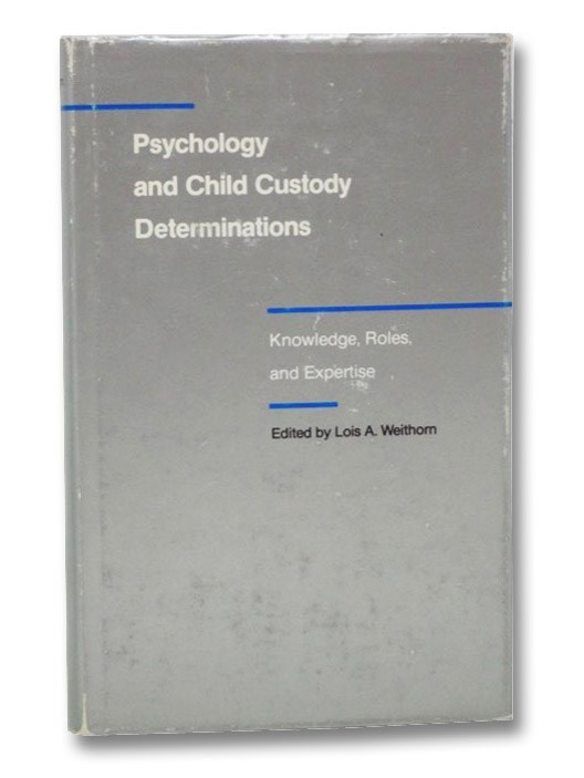 Psychology and Child Custody Determinations: Knowledge, Roles, and Expertise, Weithorn, Lois A.