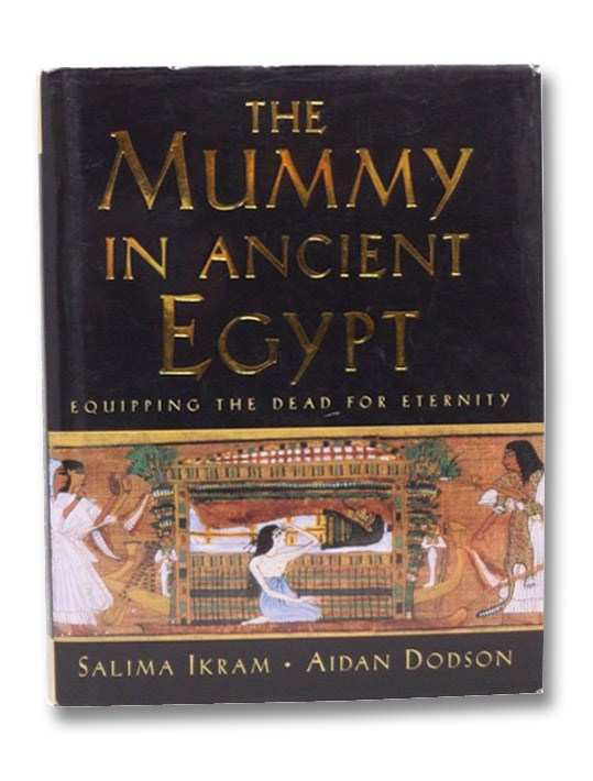 The Mummy in Ancient Egypt: Equipping the Dead for Eternity, Ikram, Salima