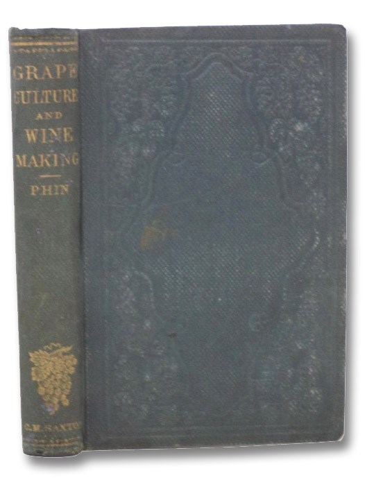 Open Air Grape Culture: A Practical Treatise on the Garden and Vineyard Culture of the Vine, and the Manufacture of Domestic Wine. Designed for the Use of Amateurs and Others in the Northern and Middle States. Profusely Illustrated with New Engravings from Carefully Executed Designs, Verified by Direct Practice. to which is added a Selection of Examples of American Vineyard Practice, and a Carefully Prepared Description of the Celebrated Thomery System of Grape Culture., Phin, John