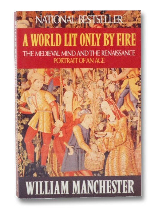 A World Lit Only By Fire: The Medieval Mind and the Renaissance--Portrait of an Age, Manchester, William