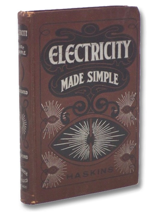 Electricity Made Simple and Treated Non-Technically: An Invaluable Treatise for Engineers, Dynamo Men, Firemen, Linemen, Wiremen, and Learners for Study or Reference, Haskins, Clark Caryl