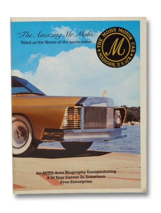 The Amazing Mr. Mohs: An Auto-Auto Biography Encapsulating a 50 Year Career in American Free Enterprise, Mohs, Bruce Baldwin