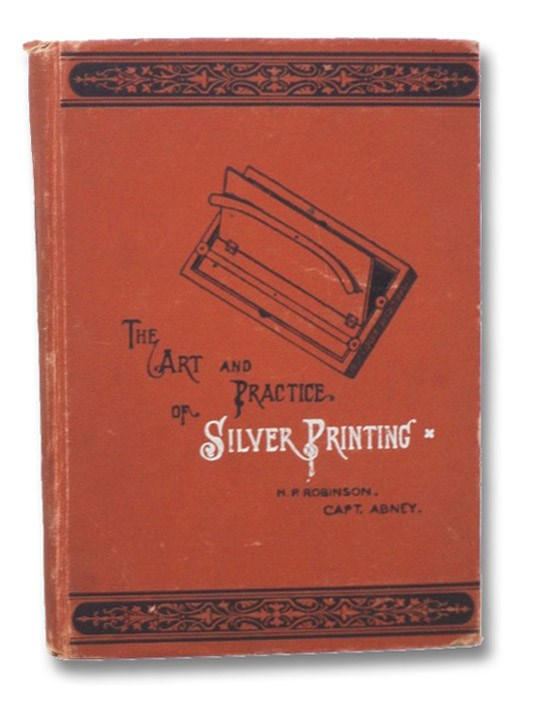 The Art and Practice of Silver Printing, Robinson, H.P.; Capt. Abney