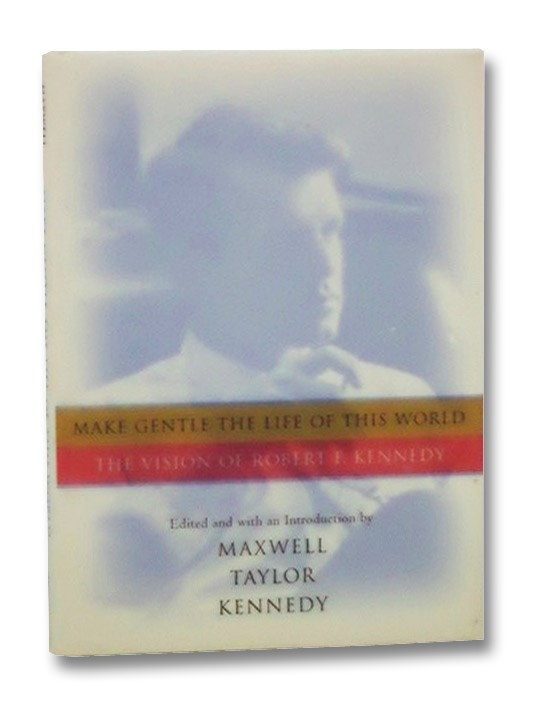 Make Gentle the Life of This World: The Vision of Robert F. Kennedy, Kennedy, Robert F.; Kennedy, Maxwell Taylor