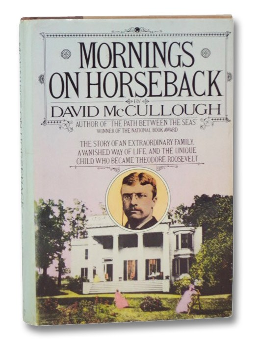 Mornings on Horseback: The Story of an Extraordinary Family, a Vanished Way of Life, and the Unique Child Who Became Theodore Roosevelt, McCullough, David