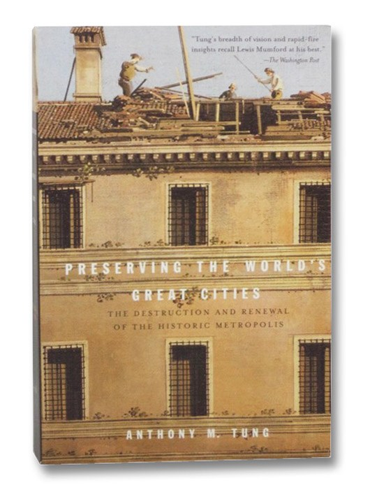 Preserving the World's Great Cities: The Destruction and Renewal of the Historic Metropolis, Tung, Anthony M.