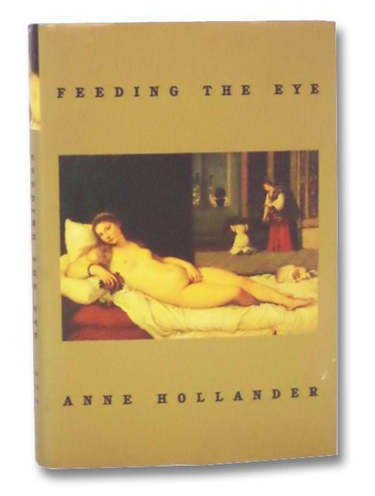 Feeding the Eye: Essays, Hollander, Anne