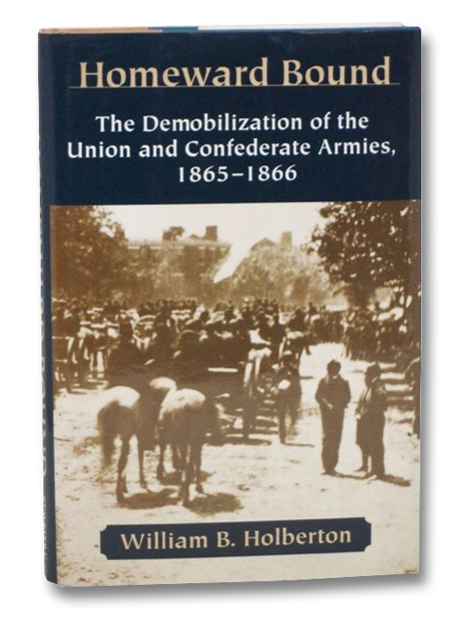 Homeward Bound: The Demobilization of the Union and Confederate Armies, 1865-1866, Holberton, William B.
