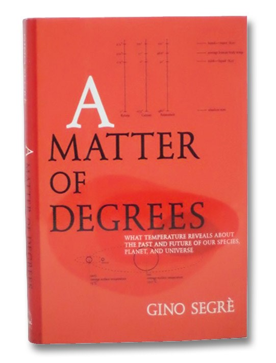 A Matter of Degrees: What Temperature Reveals About the Past and Future of Our Species, Planet, and Universe, Segre, Gino