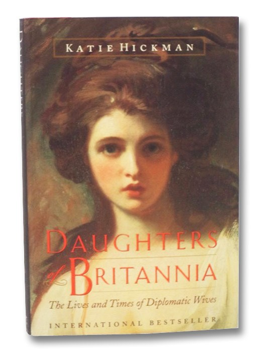 Daughters of Britannia: The Lives and Times of Diplomatic Wives, Hickman, Katie