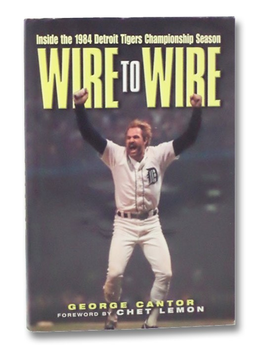 Wire to Wire: Inside the 1984 Detroit Tigers Championship Season, Cantor, George