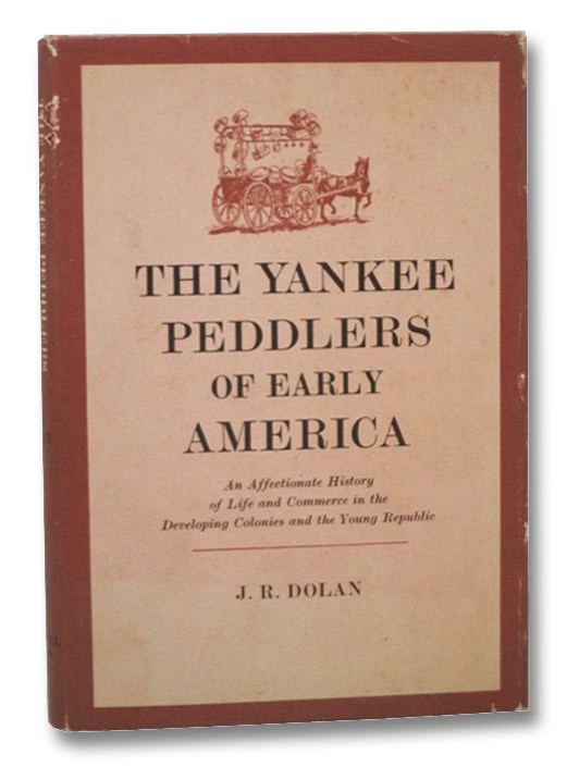 The Yankee Peddlers of Early America: An Affectionate History of Life and Commerce in the Developing Colonies and the Young Republic, Dolan, J.R.