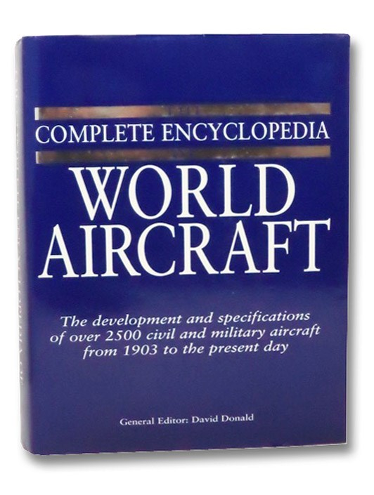 The Complete Encyclopedia of World Aircraft: The Development and Specifications of Over 2500 Civil and Military Aircraft from 1903 to the Present Day, Donald, David