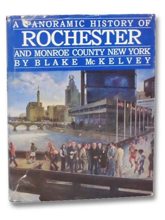 A Panoramic History of Rochester and Monroe County New York, McKelvey, Blake