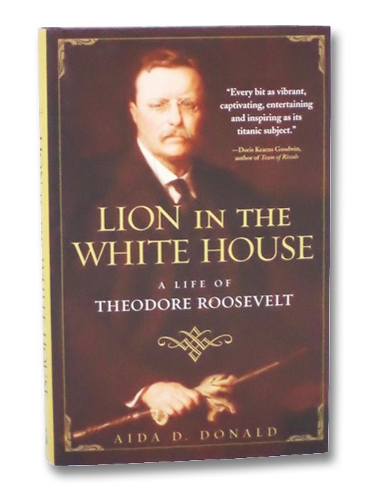 Lion in the White House: A Life of Theodore Roosevelt, Donald, Aida D.