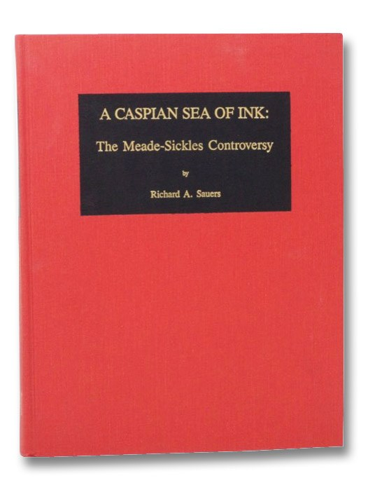 A Caspian Sea of Ink: The Meade-Sickles Controversy, Sauers, Richard
