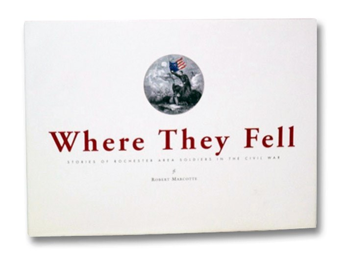 Where They Fell: Stories of Rochester Area Soldiers in the Civil War, Marcotte, Robert