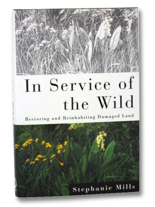 In Service of the Wild: Restoring and Reinhabiting Damaged Land, Mills, Stephanie