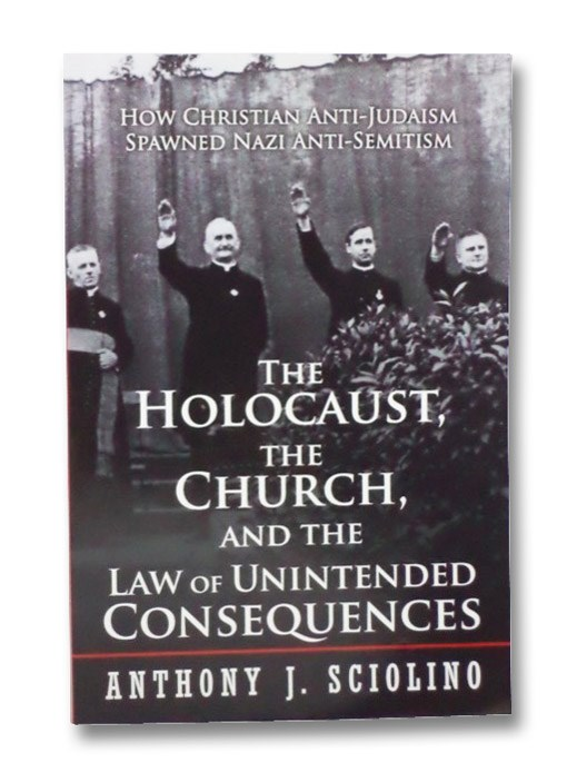The Holocaust, the Church, and the Law of Unintended Consequences: How Christian Anti-Judaism Spawned Nazi Anti-Semitism, Sciolino, Anthony J.