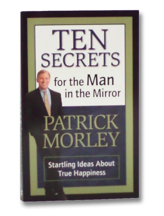 Ten Secrets for the Man in the Mirror: Startling Ideas About True Happiness, Morley, Patrick