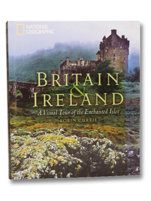 Britain & Ireland: A Visual Tour of the Enchanted Isles (National Geographic), Currie, Robin