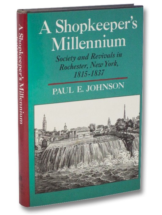 A Shopkeeper's Millennium: Society and Revivals in Rochester, New York, 1815-1837 (American Century Series), Johnson, Paul E.