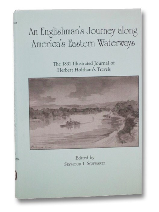 An Englishman's Journey along America's Eastern Waterways: The 1831 Illustrated Journal of Herbert Holtham's Travels, Holtham, Herbert; Schwartz, Seymour I.