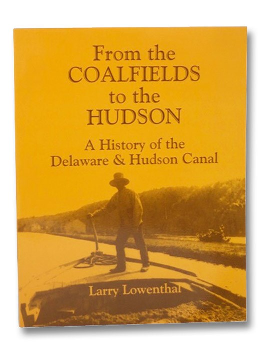 From the Coalfields to the Hudson: A History of the Delaware & Hudson Canal, Lowenthal, Larry