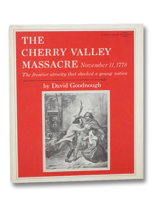 The Cherry Valley Massacre, November 11, 1778: The Frontier Atrocity that Shocked a Young Nation (Focus Book), Goodnough, David