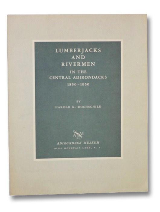 Lumberjacks and Rivermen in the Central Adirondacks, 1850-1950, Hochschild, Harold K.