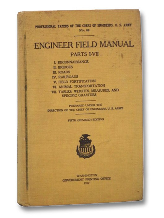Image for Engineer Field Manual, Parts I-VII: I. Reconnaissance, II. Bridges, III. Roads, IV. Railroads, V. Field Fortification, VI. Animal Transportation, VII. Tables, Weights, Measures, and Specific Gravities (Professional Papers of the Corps of Engineers, U.S. Army, No. 29)