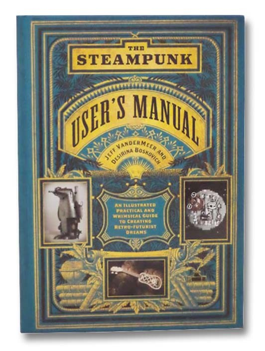 Image for The Steampunk User's Manual: An Illustrated Practical and Whimsical Guide to Creating Retro-Futurist Dreams