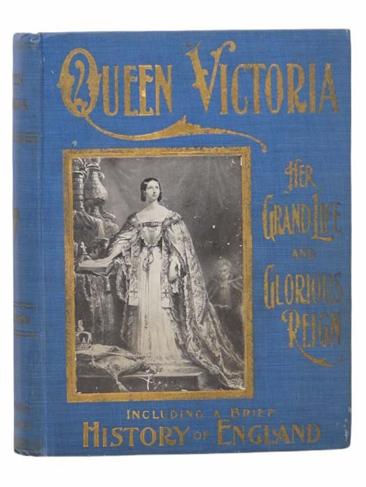 Image for Queen Victoria: Her Grand Life and Reign - A Complete Story of the Career of the Marvelous Queen and Empress, and a Life of the New King, Edward VII, with a Brief History of England
