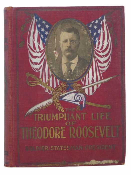 Image for The Triumphant Life of Theodore Roosevelt: Citizen, Statesman, President - The Inspiring Narrative of His Wonderful Career... Embracing a Complete Account of the Republican National Convention of 1904, Its Proceedings, Platform and the Speeches of Speaker Cannon, Senator Beveridge, Ex-Governor Black, Secretary Root, and Others, together with the Life Story of Hon. Charles W. Fairbanks