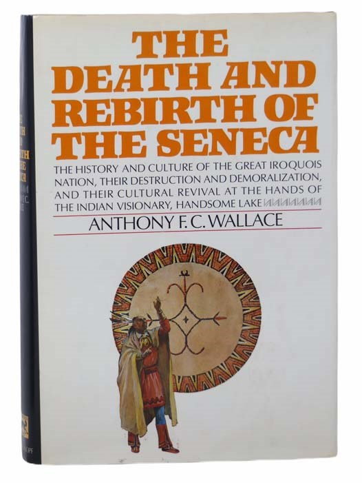 Image for The Death and Rebirth of the Seneca: The History and Culture of the Great Iroquois Nation, Their Destruction and Demoralization, and Their Cultural Revival at the Hands of the Indian Visionary, Handsome Lake
