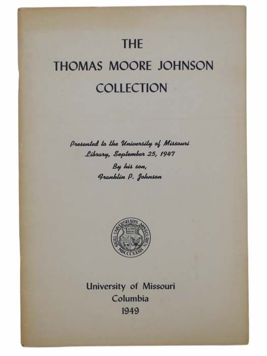 Image for The Thomas Moore Johnson Collection: Presented to the University of Missouri Library, September 25, 1947, by His Son, Franklin P. Johnson