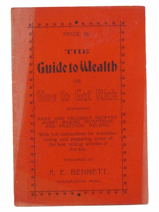 Image for The Guide to Wealth; or, How to Get Rich. Containing Rare and Valuable Secrets, Money Making Inventions, and Practical Recipes. With Full Instructions for Manufacturing and Preparing Some of the Best Selling Articles of the Day.
