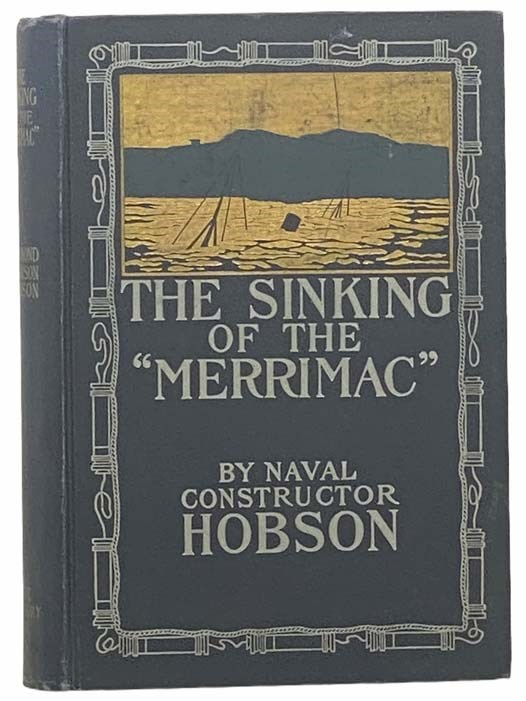 Image for The Sinking of the Merrimac: A Personal Narrative of the Adventures in the Harbor of Santiago de Cub, June 3, 1898, and of the Subsequent Imprisonment of the Survivors