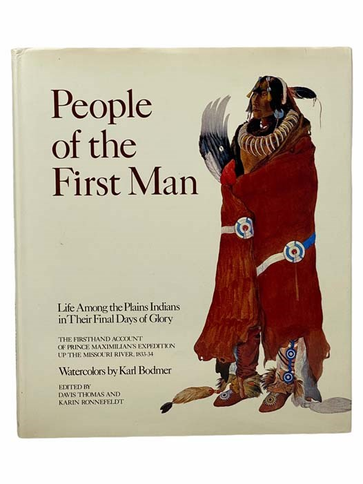 Image for People of the First Man: Life among the Plains Indians in Their Final Days of Glory. The Firsthand Account of Prince Maximilian's Expedition Up the Missouri River, 1833-34