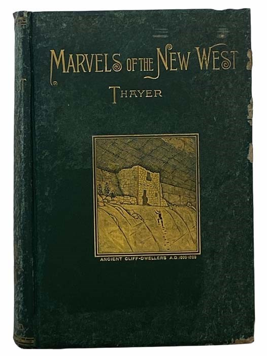 Image for Marvels of the New West. A Vivid Portrayal of the Unparalleled Marvels in the Vast Wonderland West of the Missouri River. Six Books in One Volume. Comprising Marvels of Nature, Marvels of Race, Marvels of Enterprise, Marvels of Mining, Marvels of Stock-Raising, and Marvels of Agriculture, Graphically and Truthfully Described