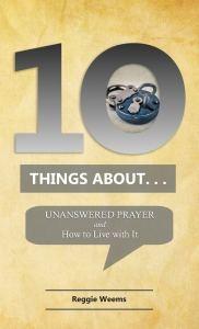 Ten Things About. . . Unanswered Prayer