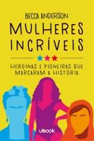 Mulheres Incríveis: Heroínas E Pioneiras Que Marcaram A História