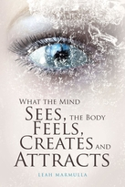 What the Mind Sees, the Body Feels, Creates & Attracts