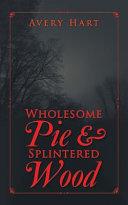 Wholesome Pie & Splintered Wood